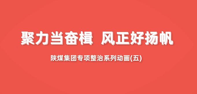 """聚力当奋楫 风正好扬帆——陕煤集团""""专项整治""""系列动画第五集"""